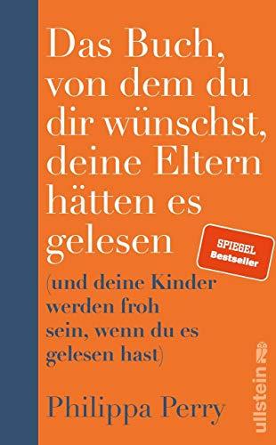 Das Buch, von dem du dir wünschst, deine Eltern hätten es gelesen: (und deine Kinder werden froh sein, wenn du es gelesen hast)