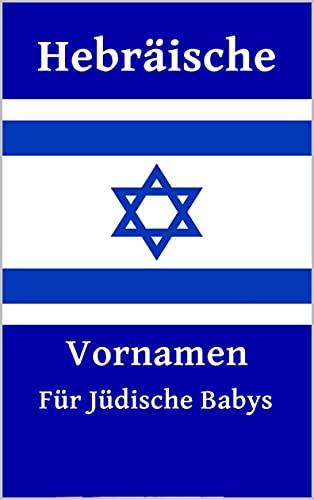 Hebräische Vornamen für Jüdische Babys: 2400+ Babynamen für Jungen und Mädchen (Deutsche Ausgabe)