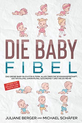 DIE BABY FIBEL: Das große Baby Buch für Eltern - Alles über die Schwangerschaft, Entwicklung, Ernährung, Gesundheit und vieles mehr! - Optimal für das erste und zweite Jahr
