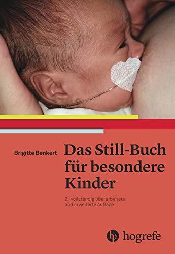 Das Still–Buch für besondere Kinder: Kranke oder behinderte Neugeborene stillen und pflegen: Frühgeborene, kranke oder behinderte Neugeborene stillen und pflegen