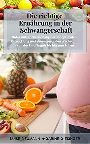 Die richtige Ernährung in der Schwangerschaft: Unterstützen Sie Ihr Baby bei der optimalen Entwicklung und einem gesunden Wachstum - von der Empfängnis bis hin zum Stillen (inkl. Nährstoffangaben)