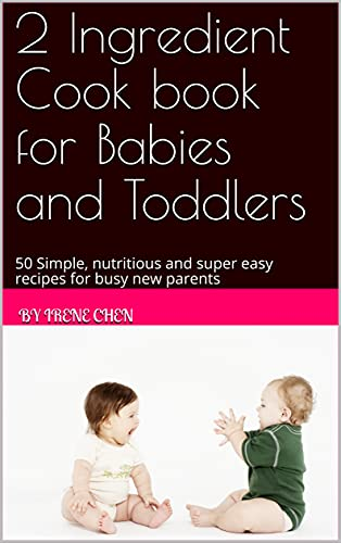 2 Ingredient Cook book for Babies and Toddlers: 50 Simple, nutritious and super easy recipes for busy new parents (English Edition)