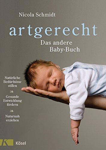 artgerecht - Das andere Baby-Buch: Natürliche Bedürfnisse stillen. Gesunde Entwicklung fördern. Naturnah erziehen