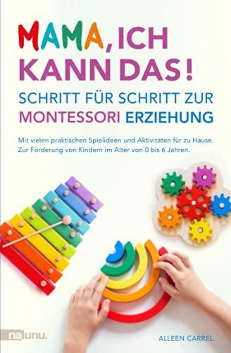Mama, ich kann das! Schritt für Schritt zur Montessori Erziehung. Mit vielen praktischen Spielideen und Aktivitäten für zu Hause. Zur Förderung von Kindern im Alter von 0 bis 6 Jahren.