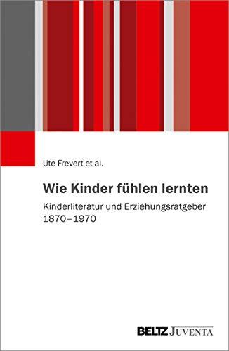 Wie Kinder fühlen lernten: Kinderliteratur und Erziehungsratgeber 1870 – 1970
