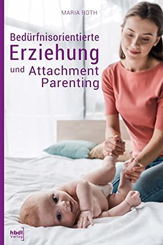 Bedürfnisorientierte Erziehung und Attachment Parenting: Wie Sie mit natürlichen Erziehungsmethoden Ihr Kind bestmöglich großziehen und verstehen, was ... wirklich braucht. Ein Erziehungsratgeber