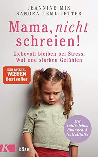 Mama, nicht schreien!: Liebevoll bleiben bei Stress, Wut und starken Gefühlen. - Mit zahlreichen Übungen & Notfallhilfe