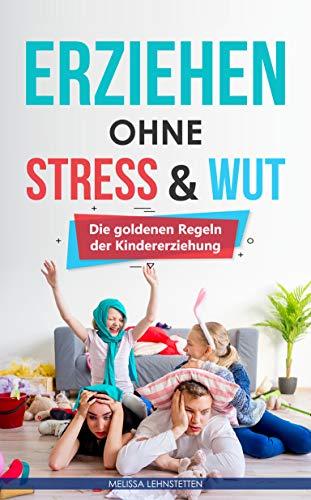 Erziehen ohne Stress & Wut.: Die goldenen Regeln der Kindererziehung (Gesünder leben, Wohlbefinden steigern)