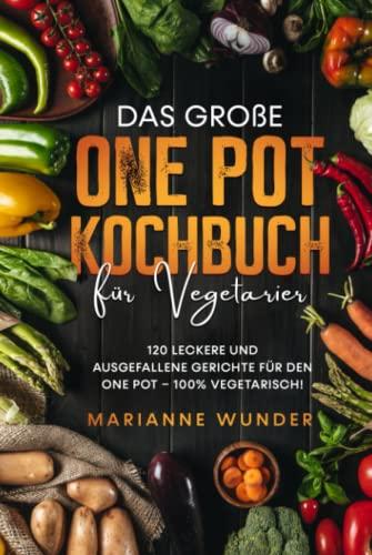 Das große One Pot Kochbuch für Vegetarier: 120 leckere und ausgefallene Gerichte für den One Pot – 100% vegetarisch!