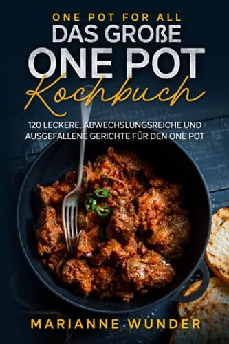 One Pot for all – das große One Pot Kochbuch: 120 leckere, abwechslungsreiche und ausgefallene Gerichte für den One Pot