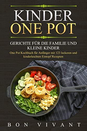 Kinder One Pot - Gerichte für die Familie und kleine Kinder - One Pot Kochbuch für Anfänger mit 123 leckeren und kinderleichten EintopfRezepten
