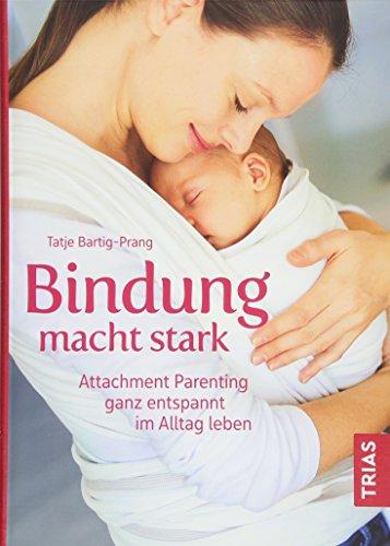 Bindung macht stark: Attachment Parenting ganz entspannt im Alltag leben