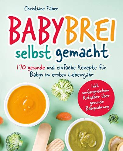 Babybrei - selbst gemacht: 170 gesunde und einfache Rezepte für Babys im ersten Lebensjahr