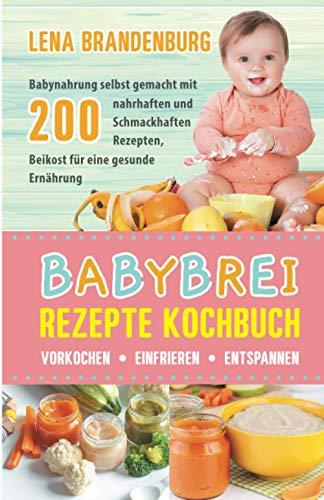 Babybrei Rezepte Kochbuch - Vorkochen, Einfrieren, Entspannen: Babynahrung selbst gemacht mit 200 nahrhaften und Schmackhaften Rezepten, Beikost für eine gesunde Ernährung