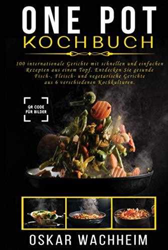ONE POT KOCHBUCH: 100 internationale Gerichte mit schnellen und einfachen Rezepten aus einem Topf. Entdecken Sie gesunde Fisch-, Fleisch- und vegetarische Gerichte aus 6 verschiedenen Kochkulturen.