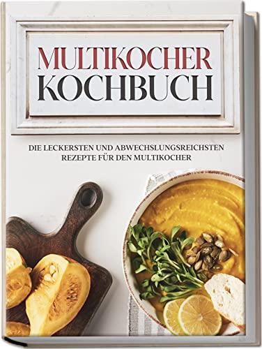 Multikocher Kochbuch: Die leckersten und abwechslungsreichsten Rezepte für den Multikocher | inkl. One Pot-Gerichten, Brot-Rezepten & Desserts