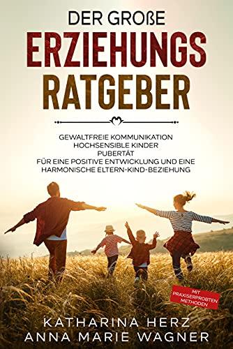 Der große Erziehungsratgeber: Das 3 in 1 Buch: Gewaltfreie Kommunikation | Hochsensible Kinder | Pubertät | Für eine positive Entwicklung und eine harmonische Eltern-Kind-Beziehung