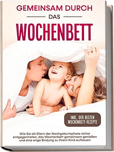Gemeinsam durch das Wochenbett: Wie Sie als Eltern der Nachgeburtsphase sicher entgegentreten, das Wochenbett gemeinsam genießen und eine enge Bindung zu Ihrem Kind aufbauen | inkl. Wochenbettrezepte