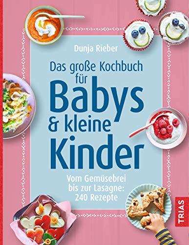 Das große Kochbuch für Babys & kleine Kinder: Vom Gemüsebrei bis zur Lasagne: 240 Rezepte